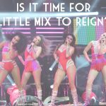 Is it Time for Little Mix to Reign?